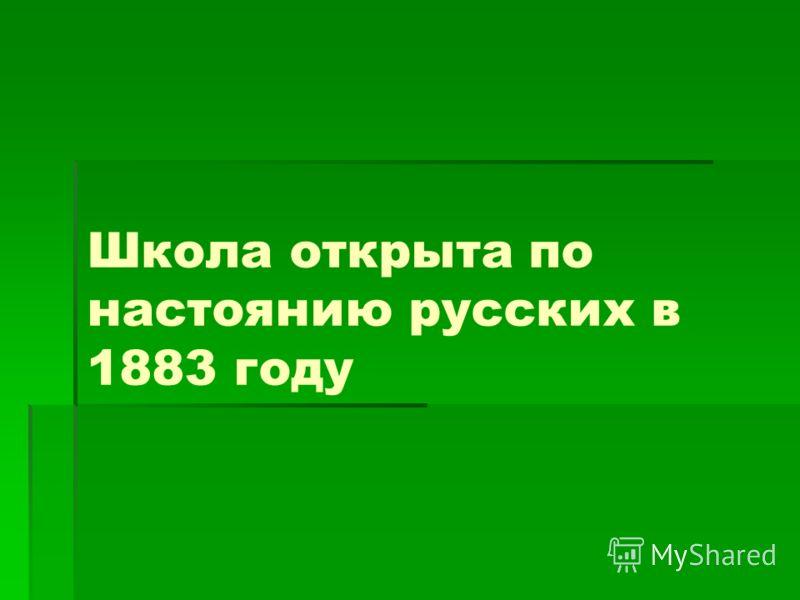 Школа открыта по настоянию русских в 1883 году