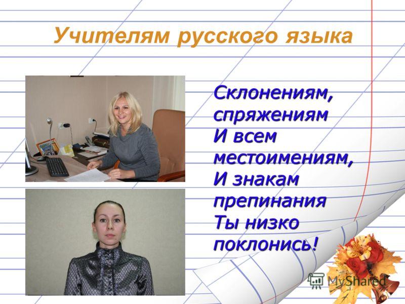 Учителям русского языка Склонениям, спряжениям И всем местоимениям, И знакам препинания Ты низко поклонись!