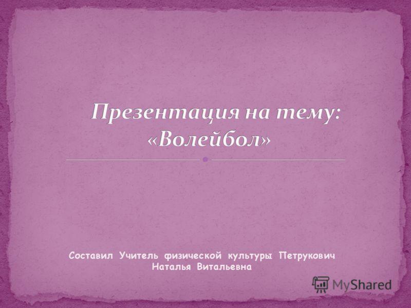 Составил Учитель физической культуры Петрукович Наталья Витальевна