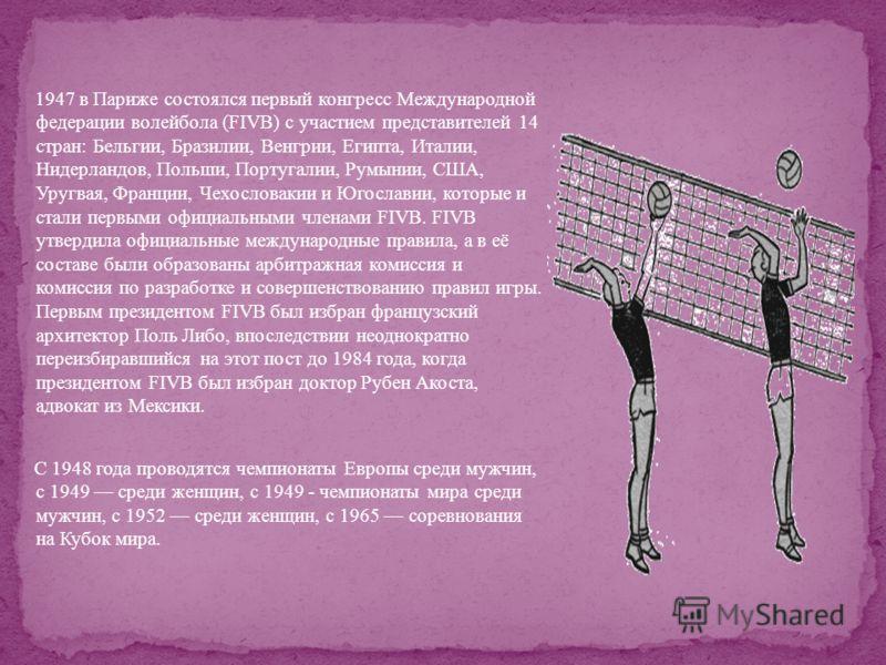 1947 в Париже состоялся первый конгресс Международной федерации волейбола (FIVB) с участием представителей 14 стран: Бельгии, Бразилии, Венгрии, Египта, Италии, Нидерландов, Польши, Португалии, Румынии, США, Уругвая, Франции, Чехословакии и Югославии