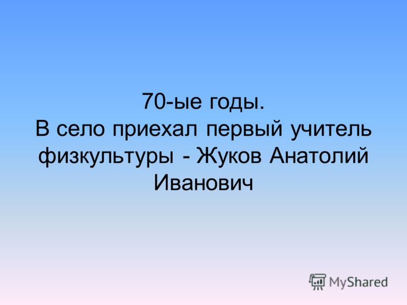 70-ые годы. В село приехал первый учитель физкультуры - Жуков Анатолий Иванович