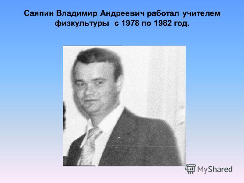 Саяпин Владимир Андреевич работал учителем физкультуры с 1978 по 1982 год.