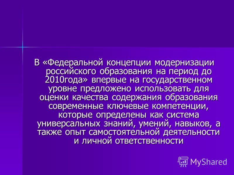 В «Федеральной концепции модернизации российского образования на период до 2010года» впервые на государственном уровне предложено использовать для оценки качества содержания образования современные ключевые компетенции, которые определены как система