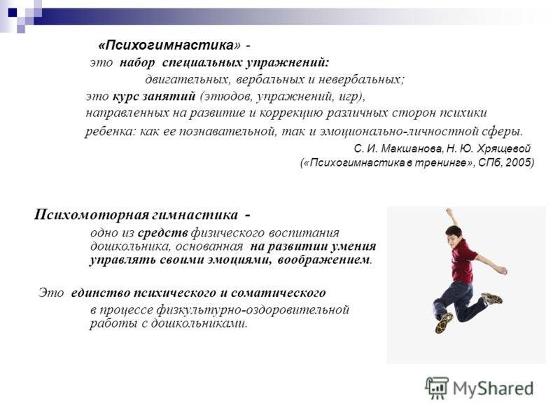Психомоторная гимнастика - одно из средств физического воспитания дошкольника, основанная на развитии умения управлять своими эмоциями, воображением. Это единство психического и соматического в процессе физкультурно-оздоровительной работы с дошкольни