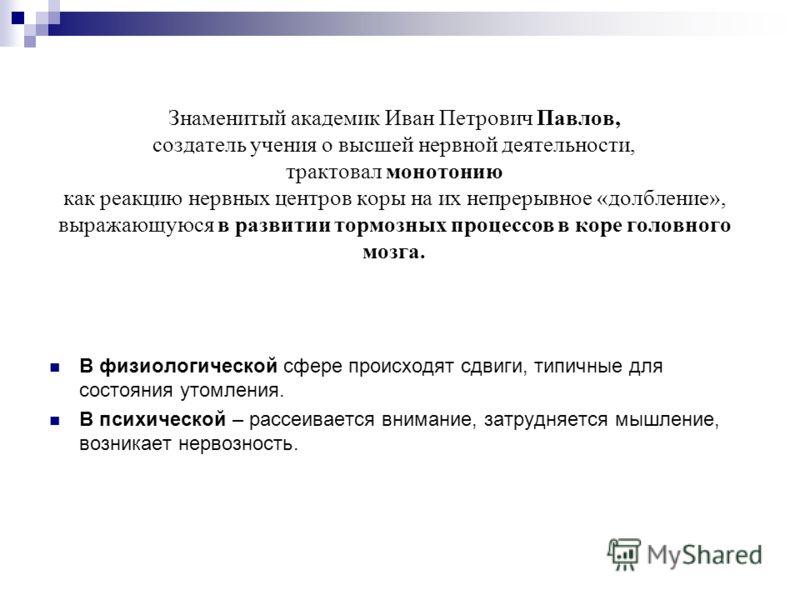 Знаменитый академик Иван Петрович Павлов, создатель учения о высшей нервной деятельности, трактовал монотонию как реакцию нервных центров коры на их непрерывное «долбление», выражающуюся в развитии тормозных процессов в коре головного мозга. В физиол