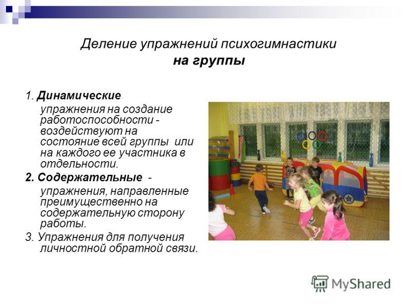 Деление упражнений психогимнастики на группы 1. Динамические упражнения на создание работоспособности - воздействуют на состояние всей группы или на каждого ее участника в отдельности. 2. Содержательные - упражнения, направленные преимущественно на с