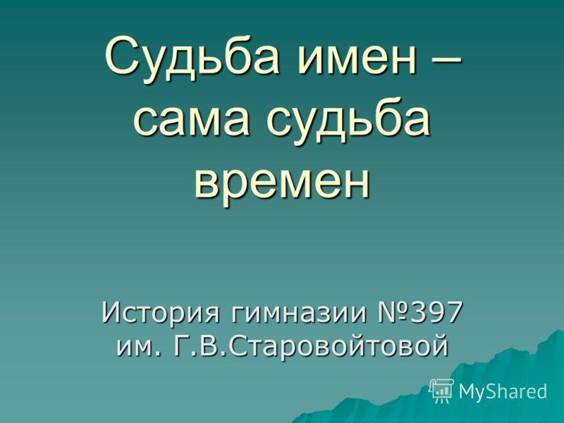 Судьба имен – сама судьба времен История гимназии 397 им. Г.В.Старовойтовой