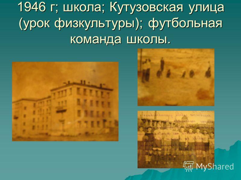 1946 г; школа; Кутузовская улица (урок физкультуры); футбольная команда школы.