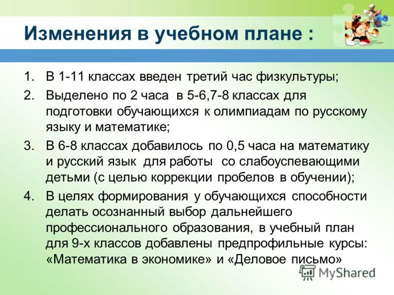 Изменения в учебном плане : 1.В 1-11 классах введен третий час физкультуры; 2.Выделено по 2 часа в 5-6,7-8 классах для подготовки обучающихся к олимпиадам по русскому языку и математике; 3.В 6-8 классах добавилось по 0,5 часа на математику и русский