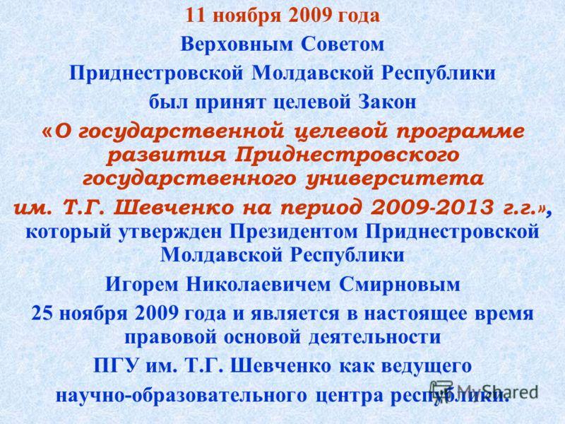 11 ноября 2009 года Верховным Советом Приднестровской Молдавской Республики был принят целевой Закон « О государственной целевой программе развития Приднестровского государственного университета им. Т.Г. Шевченко на период 2009-2013 г.г.», который ут