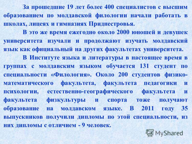 За прошедшие 19 лет более 400 специалистов с высшим образованием по молдавской филологии начали работать в школах, лицеях и гимназиях Приднестровья. В это же время ежегодно около 2000 юношей и девушек университета изучали и продолжают изучать молдавс