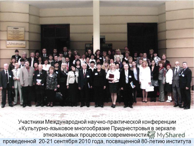 Участники Международной научно-практической конференции «Культурно-языковое многообразие Приднестровья в зеркале этноязыковых процессов современности», проведенной 20-21 сентября 2010 года, посвященной 80-летию института