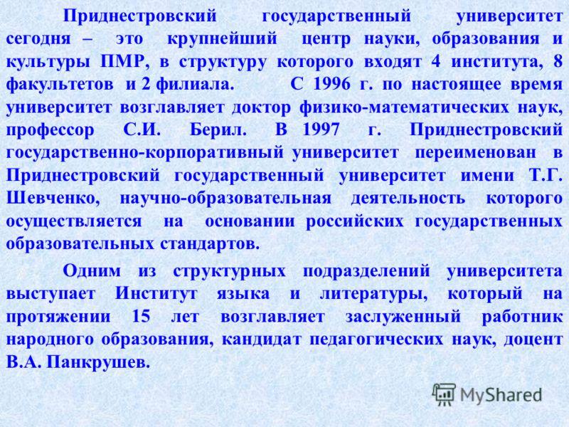 Приднестровский государственный университет сегодня – это крупнейший центр науки, образования и культуры ПМР, в структуру которого входят 4 института, 8 факультетов и 2 филиала. С 1996 г. по настоящее время университет возглавляет доктор физико-матем