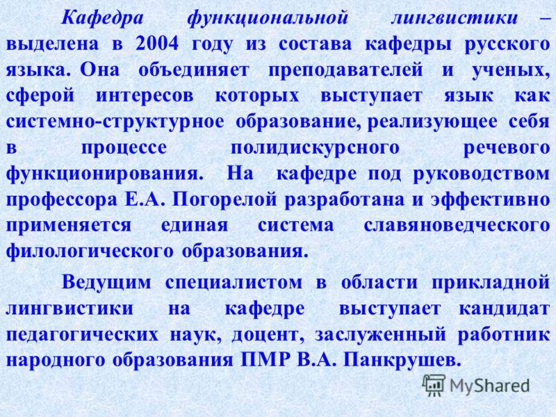 Кафедра функциональной лингвистики – выделена в 2004 году из состава кафедры русского языка. Она объединяет преподавателей и ученых, сферой интересов которых выступает язык как системно-структурное образование, реализующее себя в процессе полидискурс