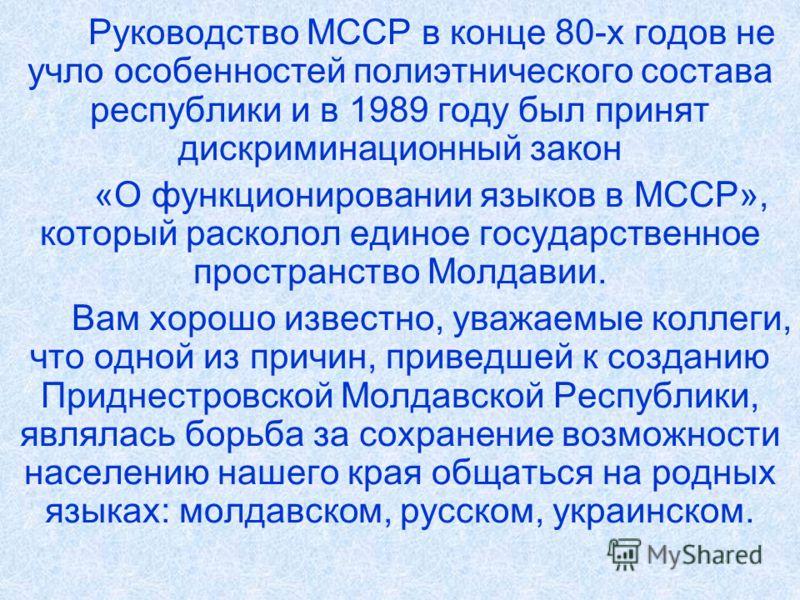 Руководство МССР в конце 80-х годов не учло особенностей полиэтнического состава республики и в 1989 году был принят дискриминационный закон «О функционировании языков в МССР», который расколол единое государственное пространство Молдавии. Вам хорошо