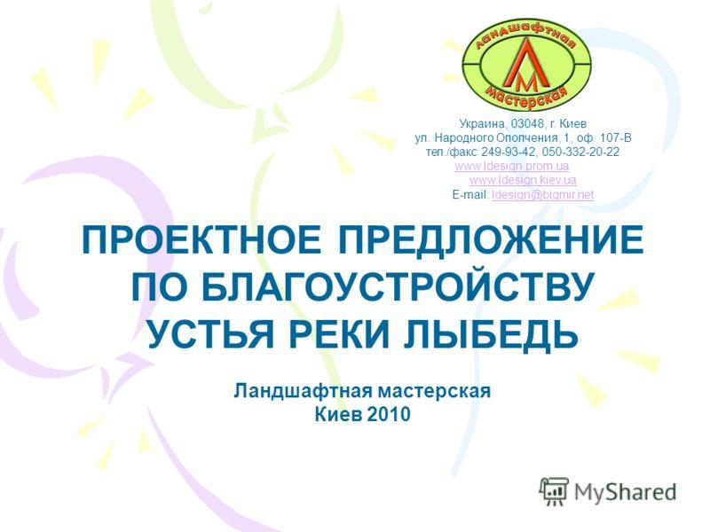Украина, 03048, г. Киев ул. Народного Ополчения, 1, оф. 107-В тел./факс 249-93-42, 050-332-20-22 www.ldesign.prom.uawww.ldesign.prom.ua www.ldesign.kiev.ua E-mail: ldesign@bigmir.netldesign@bigmir.net ПРОЕКТНОЕ ПРЕДЛОЖЕНИЕ ПО БЛАГОУСТРОЙСТВУ УСТЬЯ РЕ