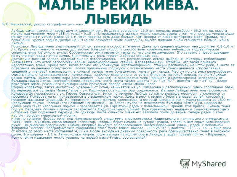 МАЛЫЕ РЕКИ КИЕВА. ЛЫБИДЬ В.И. Вишневский, доктор географических наук Лыбедь самая известная среди других киевских рек. Ее длина составляет 16,0 км, площадь водосбора - 66,2 км. кв, высота истока над уровнем моря - 185 м, устья - 91,5 г. Из приведенны