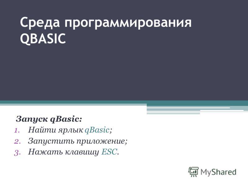 Среда программирования QBASIC Запуск qBasic: 1.Найти ярлык qBasic; 2.Запустить приложение; 3.Нажать клавишу ESC.
