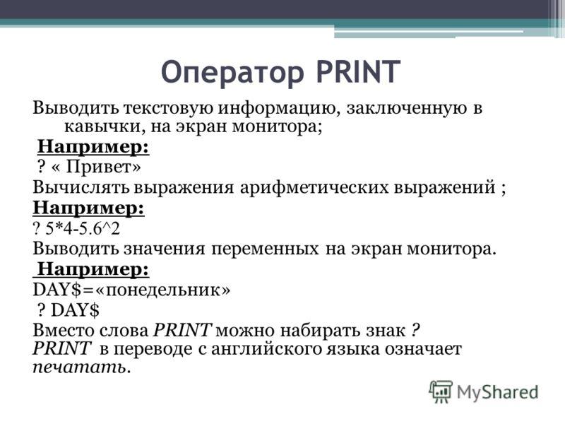 Оператор PRINT Выводить текстовую информацию, заключенную в кавычки, на экран монитора; Например: ? « Привет» Вычислять выражения арифметических выражений ; Например: ? 5*4-5.6^2 Выводить значения переменных на экран монитора. Например: DAY$=«понедел