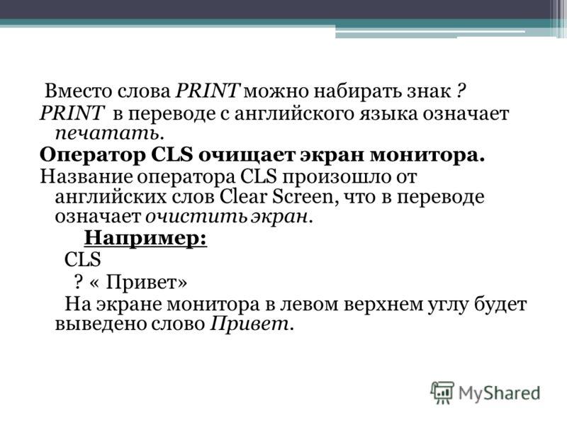 Вместо слова PRINT можно набирать знак ? PRINT в переводе с английского языка означает печатать. Оператор CLS очищает экран монитора. Название оператора CLS произошло от английских слов Clear Screen, что в переводе означает очистить экран. Например: