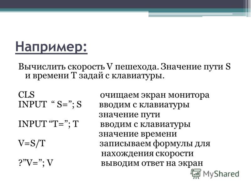 Например: Вычислить скорость V пешехода. Значение пути S и времени T задай с клавиатуры. CLS очищаем экран монитора INPUT S=; S вводим с клавиатуры значение пути INPUT T=; T вводим с клавиатуры значение времени V=S/T записываем формулы для нахождения