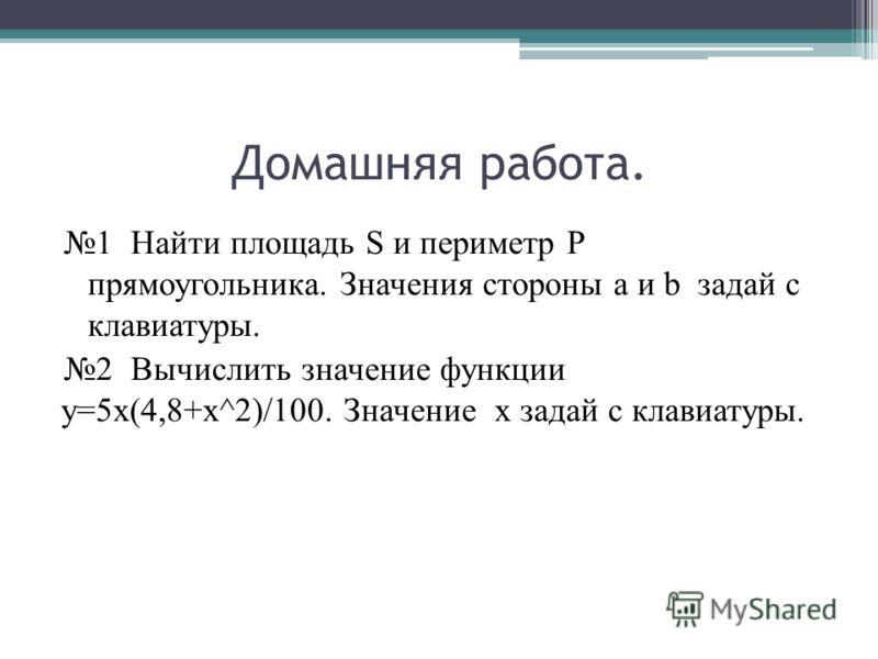 Домашняя работа. 1 Найти площадь S и периметр P прямоугольника. Значения стороны a и b задай с клавиатуры. 2 Вычислить значение функции у=5х(4,8+х^2)/100. Значение х задай с клавиатуры.
