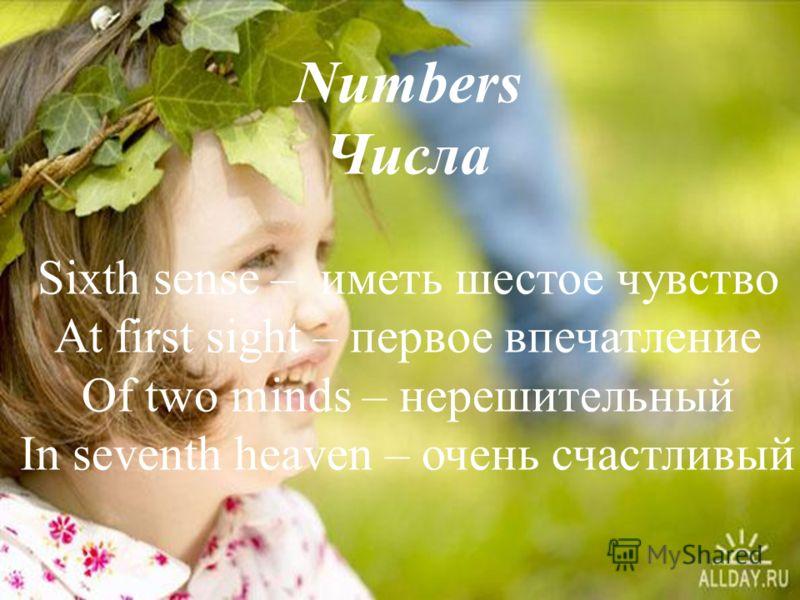 Numbers Числа Sixth sense – иметь шестое чувство At first sight – первое впечатление Of two minds – нерешительный In seventh heaven – очень счастливый