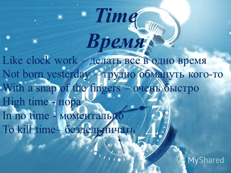 Time Время Like clock work – делать все в одно время Not born yesterday – трудно обмануть кого-то With a snap of the fingers – очень быстро High time - пора In no time - моментально To kill time– бездельничать
