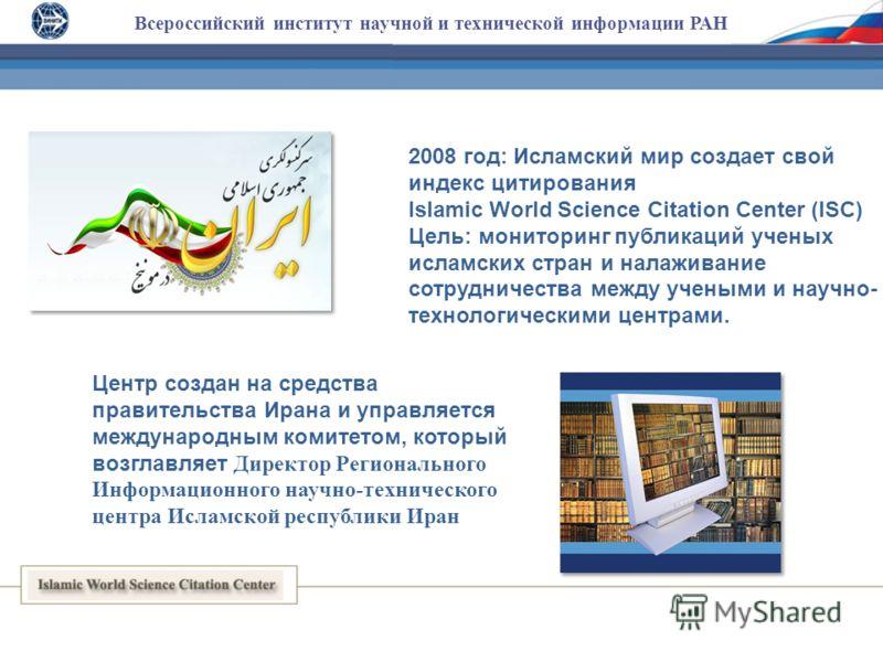 Всероссийский институт научной и технической информации РАН 2008 год: Исламский мир создает свой индекс цитирования Islamic World Science Citation Center (ISC) Цель: мониторинг публикаций ученых исламских стран и налаживание сотрудничества между учен