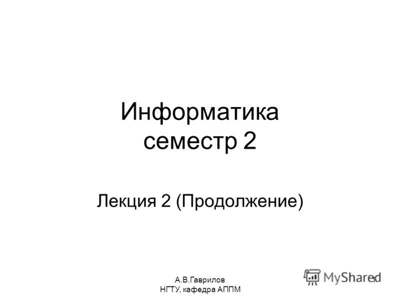 А.В.Гаврилов НГТУ, кафедра АППМ 1 Информатика семестр 2 Лекция 2 (Продолжение)