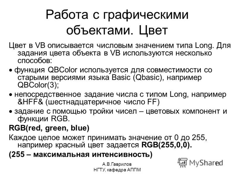 А.В.Гаврилов НГТУ, кафедра АППМ 11 Работа с графическими объектами. Цвет Цвет в VB описывается числовым значением типа Long. Для задания цвета объекта в VB используются несколько способов: функция QBColor используется для совместимости со старыми вер