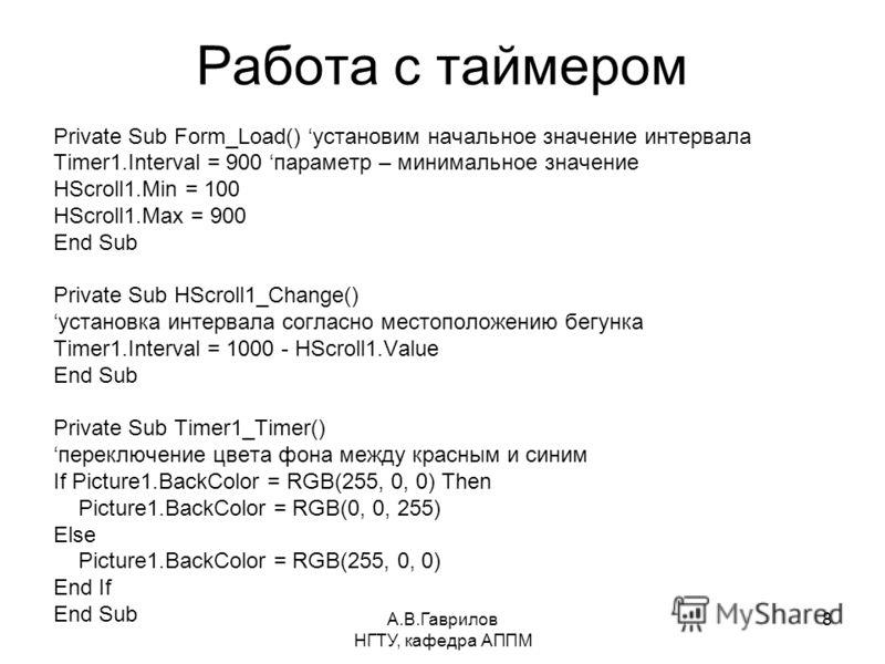 А.В.Гаврилов НГТУ, кафедра АППМ 8 Работа с таймером Private Sub Form_Load() установим начальное значение интервала Timer1.Interval = 900 параметр – минимальное значение HScroll1.Min = 100 HScroll1.Max = 900 End Sub Private Sub HScroll1_Change() устан