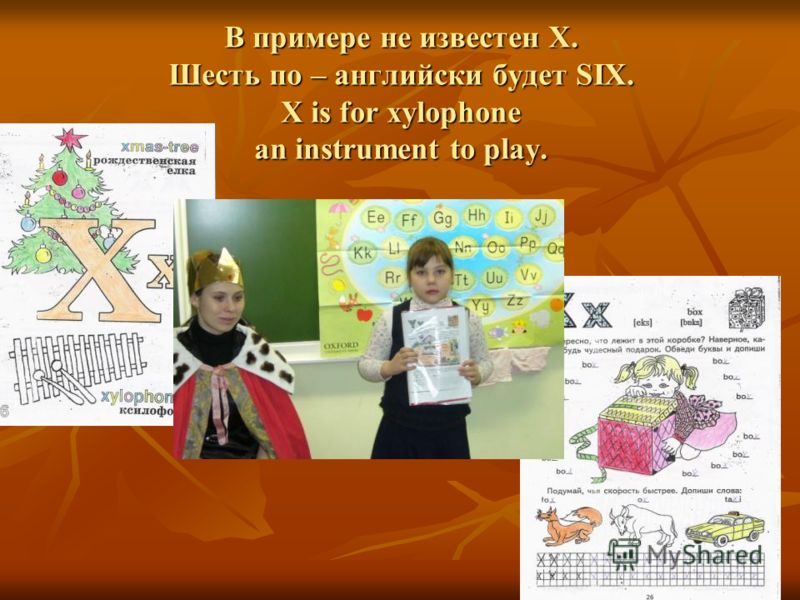 В примере не известен X. Шесть по – английски будет SIX. X is for xylophone an instrument to play.