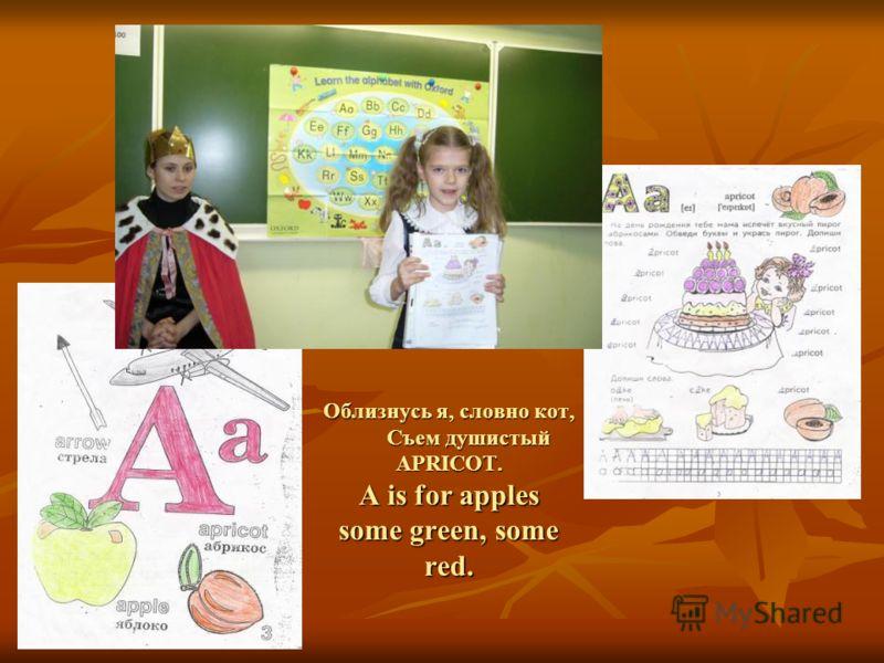 Облизнусь я, словно кот, Съем душистый APRICOT. A is for apples some green, some red. Облизнусь я, словно кот, Съем душистый APRICOT. A is for apples some green, some red.