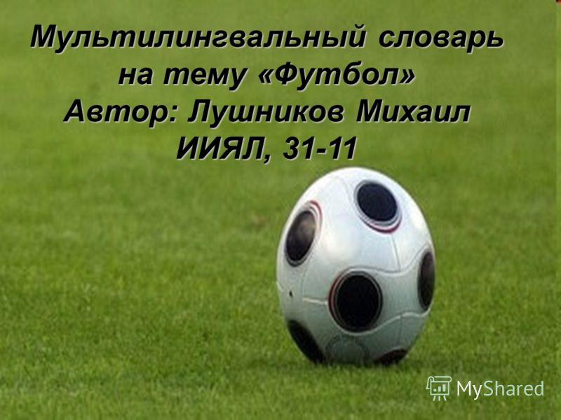 Мультилингвальный словарь на тему «Футбол» Автор: Лушников Михаил ИИЯЛ, 31-11