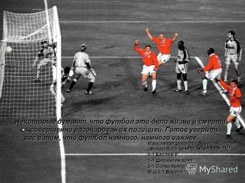 Некоторые думают, что футбол это дело жизни и смерти, я совершенно разочарован их позицией. Готов уверить вас в том, что футбол намного, намного важнее. (Билл Шенкли)Manchester United vs Bayern München (Финал Лиги Чемпионов 1999) 0-1 Баслер 6' 1-1 Ше