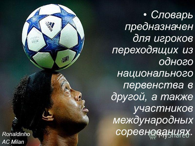 Словарь предназначен для игроков переходящих из одного национального первенства в другой, а также участников международных соревнованиях. Ronaldinho AC Milan
