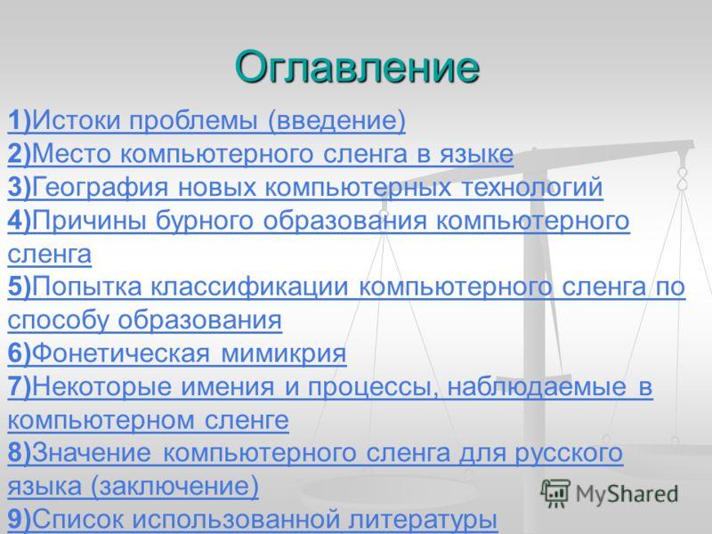 Оглавление 1)Истоки проблемы (введение) 2)Место компьютерного сленга в языке 3)География новых компьютерных технологий 4)Причины бурного образования компьютерного сленга 5)Попытка классификации компьютерного сленга по способу образования 6)Фонетическ