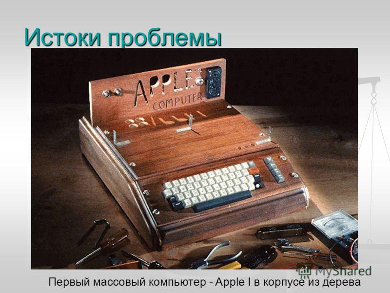 Истоки проблемы Первый массовый компьютер - Apple I в корпусе из дерева
