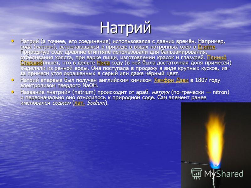 Натрий Натрий (а точнее, его соединения) использовался с давних времён. Например, сода (натрон), встречающаяся в природе в водах натронных озёр в Египте. Природную соду древние египтяне использовали для бальзамирования, отбеливания холста, при варке