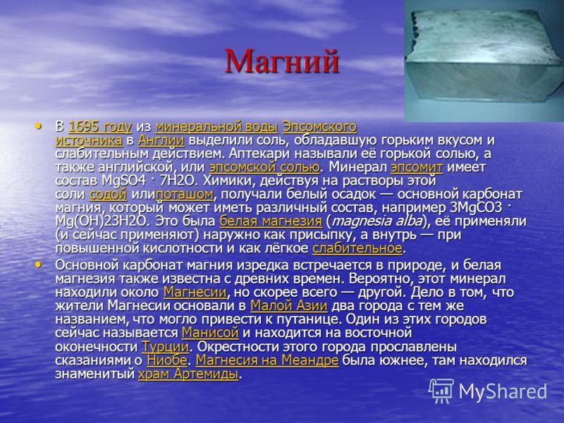 Магний В 1695 году из минеральной воды Эпсомского источника в Англии выделили соль, обладавшую горьким вкусом и слабительным действием. Аптекари называли её горькой солью, а также английской, или эпсомской солью. Минерал эпсомит имеет состав MgSO4 ·