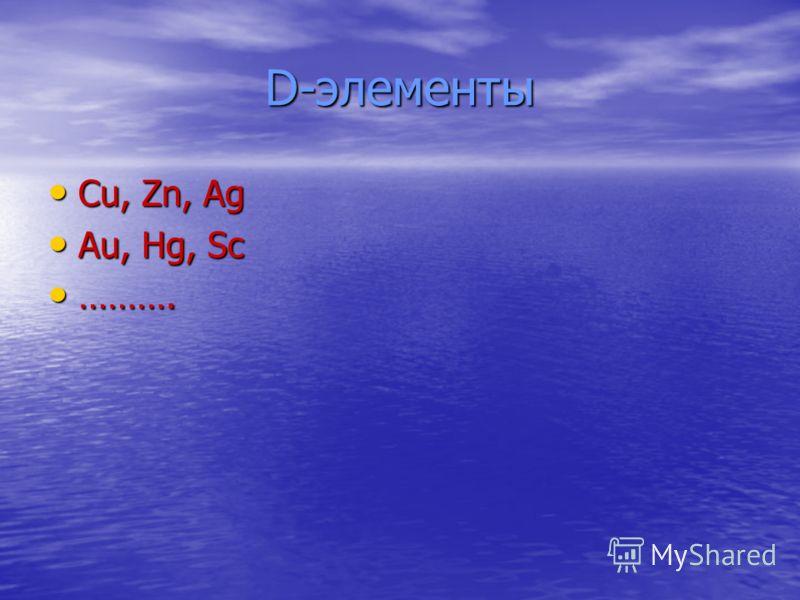 D-элементы Cu, Zn, Ag Cu, Zn, Ag Au, Hg, Sc Au, Hg, Sc ………. ……….