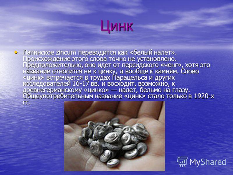 Цинк Латинское zincum переводится как «белый налет». Происхождение этого слова точно не установлено. Предположительно, оно идет от персидского «ченг», хотя это название относится не к цинку, а вообще к камням. Слово «цинк» встречается в трудах Параце
