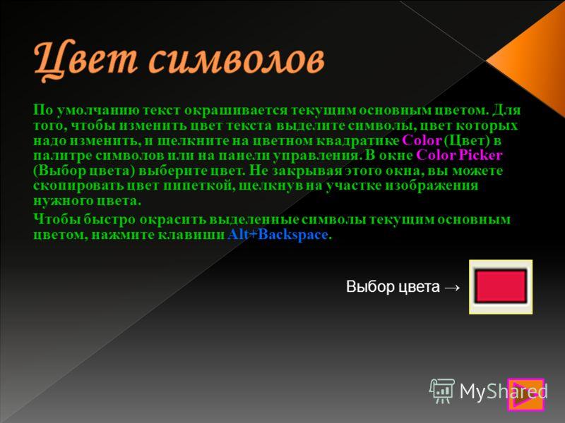 По умолчанию текст окрашивается текущим основным цветом. Для того, чтобы изменить цвет текста выделите символы, цвет которых надо изменить, и щелкните на цветном квадратике Color (Цвет) в палитре символов или на панели управления. В окне Color Picker