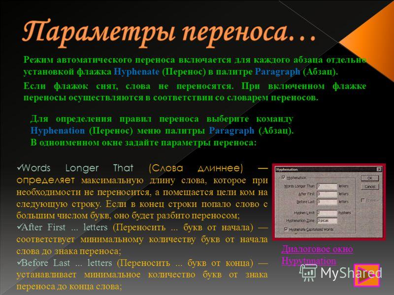 Режим автоматического переноса включается для каждого абзаца отдельно установкой флажка Hyphenate (Перенос) в палитре Paragraph (Абзац). Если флажок снят, слова не переносятся. При включенном флажке переносы осуществляются в соответствии со словарем