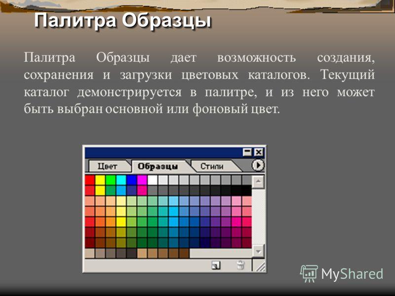 Палитра Образцы Палитра Образцы дает возможность создания, сохранения и загрузки цветовых каталогов. Текущий каталог демонстрируется в палитре, и из него может быть выбран основной или фоновый цвет.