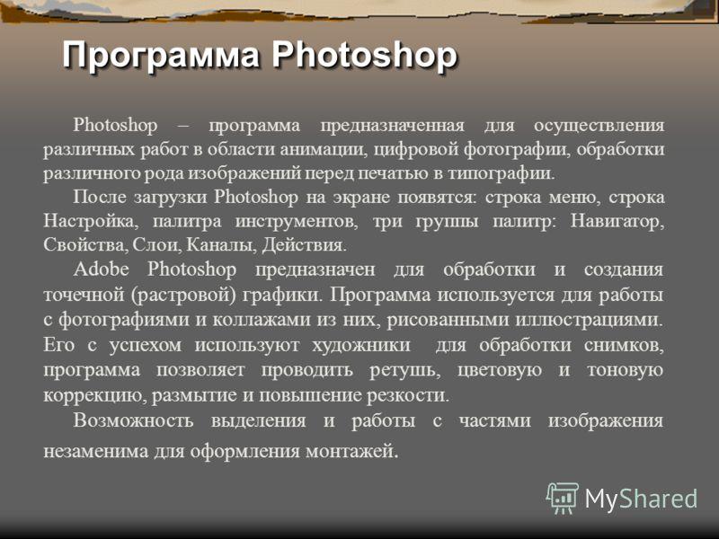 Программа Photoshop Photoshop – программа предназначенная для осуществления различных работ в области анимации, цифровой фотографии, обработки различного рода изображений перед печатью в типографии. После загрузки Photoshop на экране появятся: строка