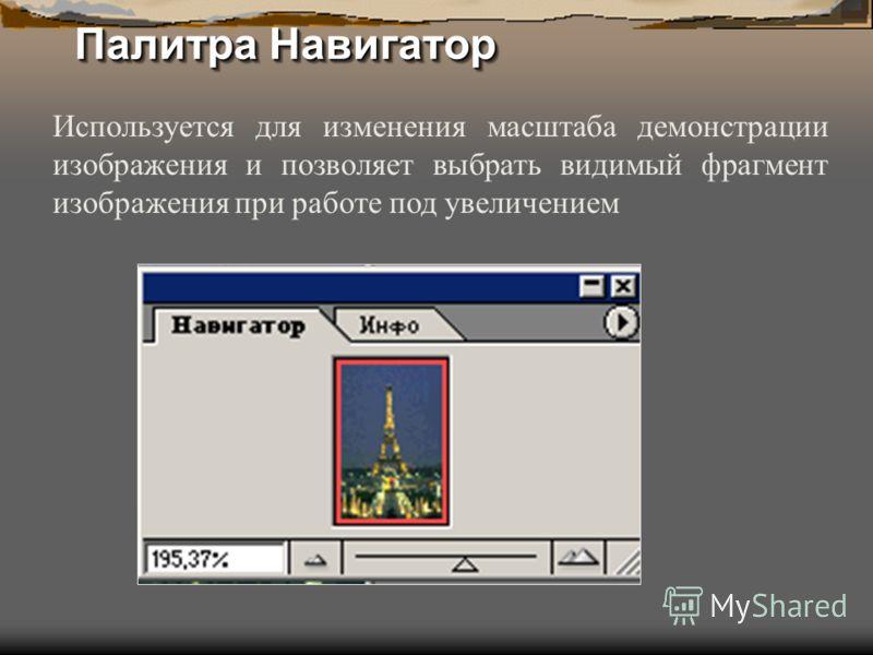Палитра Навигатор Используется для изменения масштаба демонстрации изображения и позволяет выбрать видимый фрагмент изображения при работе под увеличением