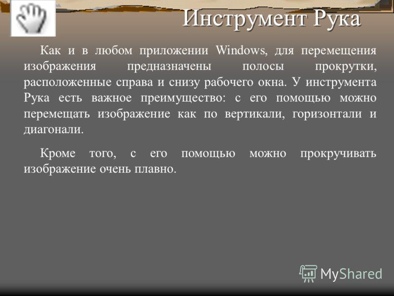 Инструмент Рука Как и в любом приложении Windows, для перемещения изображения предназначены полосы прокрутки, расположенные справа и снизу рабочего окна. У инструмента Рука есть важное преимущество: с его помощью можно перемещать изображение как по в