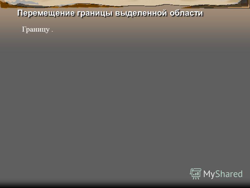 Перемещение границы выделенной области Границу.